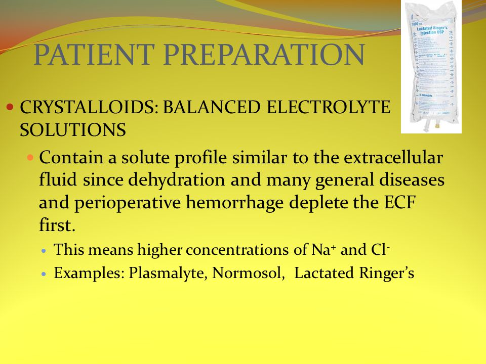 PATIENT PREPARATION CRYSTALLOIDS: BALANCED ELECTROLYTE SOLUTIONS Contain a solute profile similar to the extracellular fluid since dehydration and many general diseases and perioperative hemorrhage deplete the ECF first.