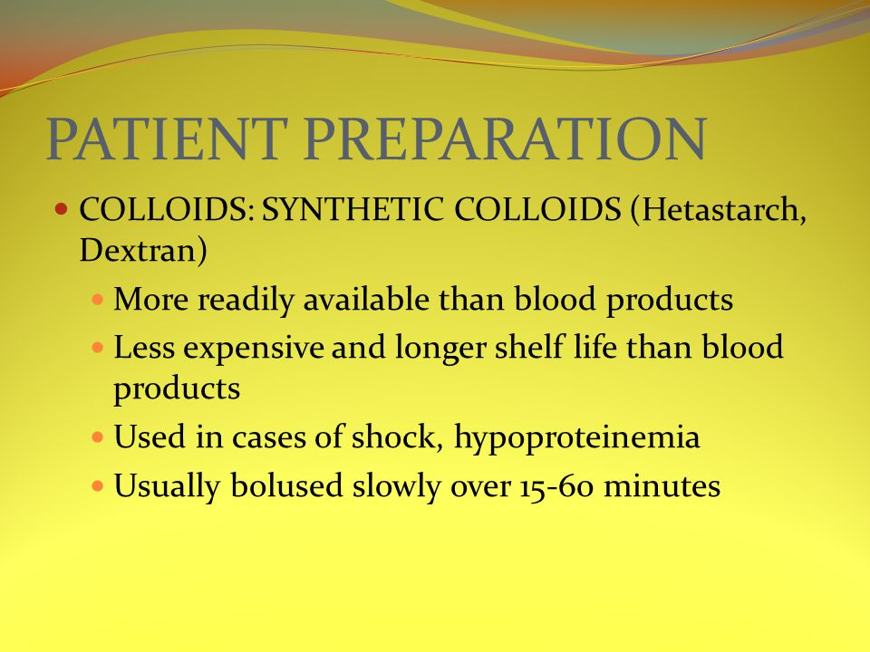 PATIENT PREPARATION COLLOIDS: SYNTHETIC COLLOIDS (Hetastarch, Dextran) More readily available than blood products Less expensive and longer shelf life than blood products Used in cases of shock, hypoproteinemia Usually bolused slowly over 15-60 minutes