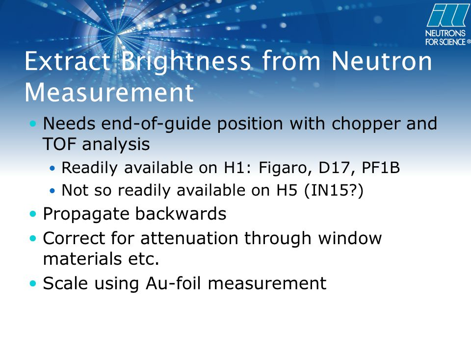 Extract Brightness from Neutron Measurement Needs end-of-guide position with chopper and TOF analysis Readily available on H1: Figaro, D17, PF1B Not so readily available on H5 (IN15 ) Propagate backwards Correct for attenuation through window materials etc.