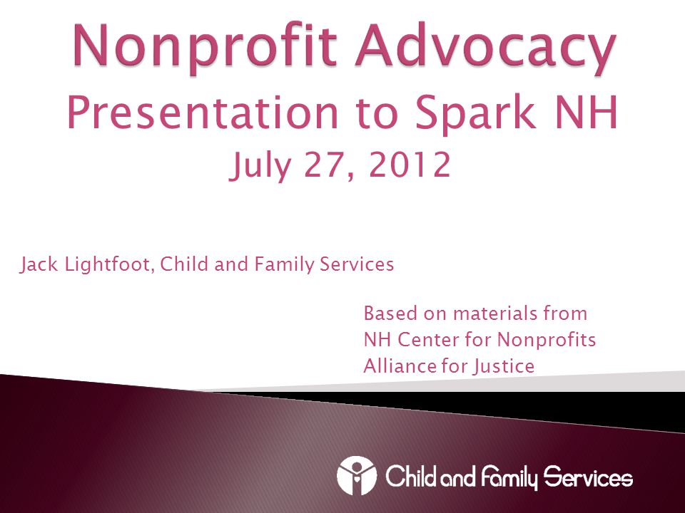 Presentation to Spark NH July 27, 2012 Jack Lightfoot, Child and Family Services Based on materials from NH Center for Nonprofits Alliance for Justice