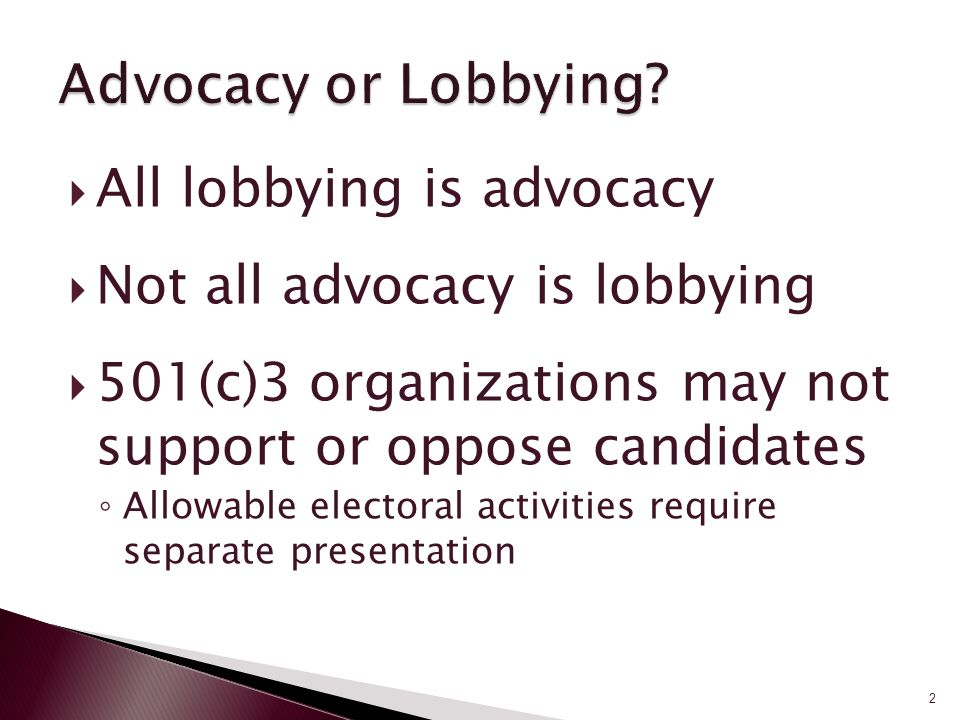  All lobbying is advocacy  Not all advocacy is lobbying  501(c)3 organizations may not support or oppose candidates ◦ Allowable electoral activities require separate presentation 2