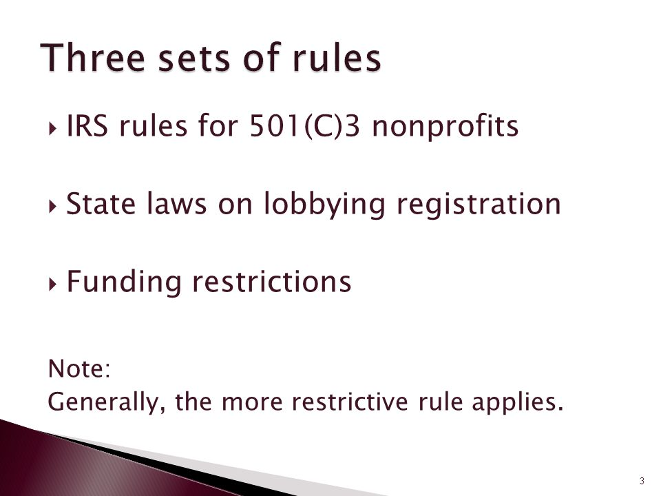  IRS rules for 501(C)3 nonprofits  State laws on lobbying registration  Funding restrictions Note: Generally, the more restrictive rule applies.