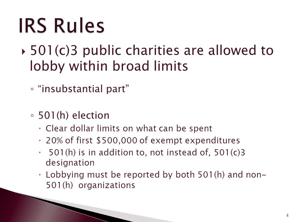  501(c)3 public charities are allowed to lobby within broad limits ◦ insubstantial part ◦ 501(h) election  Clear dollar limits on what can be spent  20% of first $500,000 of exempt expenditures  501(h) is in addition to, not instead of, 501(c)3 designation  Lobbying must be reported by both 501(h) and non- 501(h) organizations See Alliance for Justice (http:bolderadvocacy.org) 4