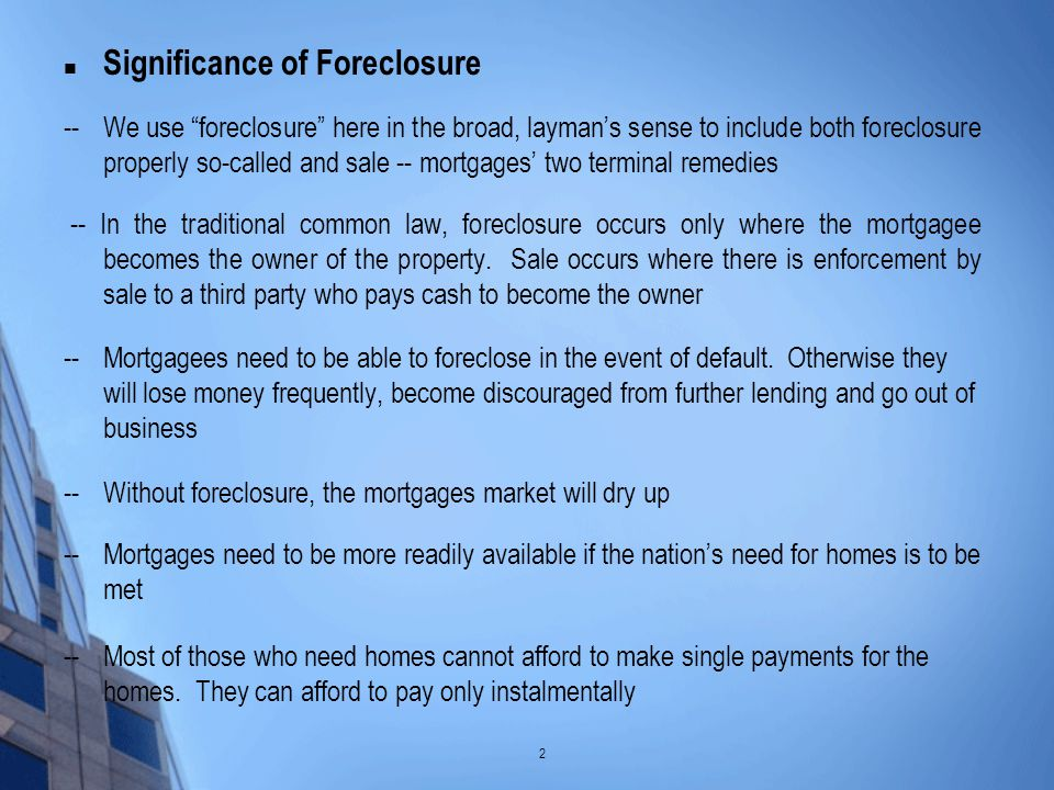 Significance of Foreclosure --We use foreclosure here in the broad, layman's sense to include both foreclosure properly so-called and sale -- mortgages' two terminal remedies -- In the traditional common law, foreclosure occurs only where the mortgagee becomes the owner of the property.