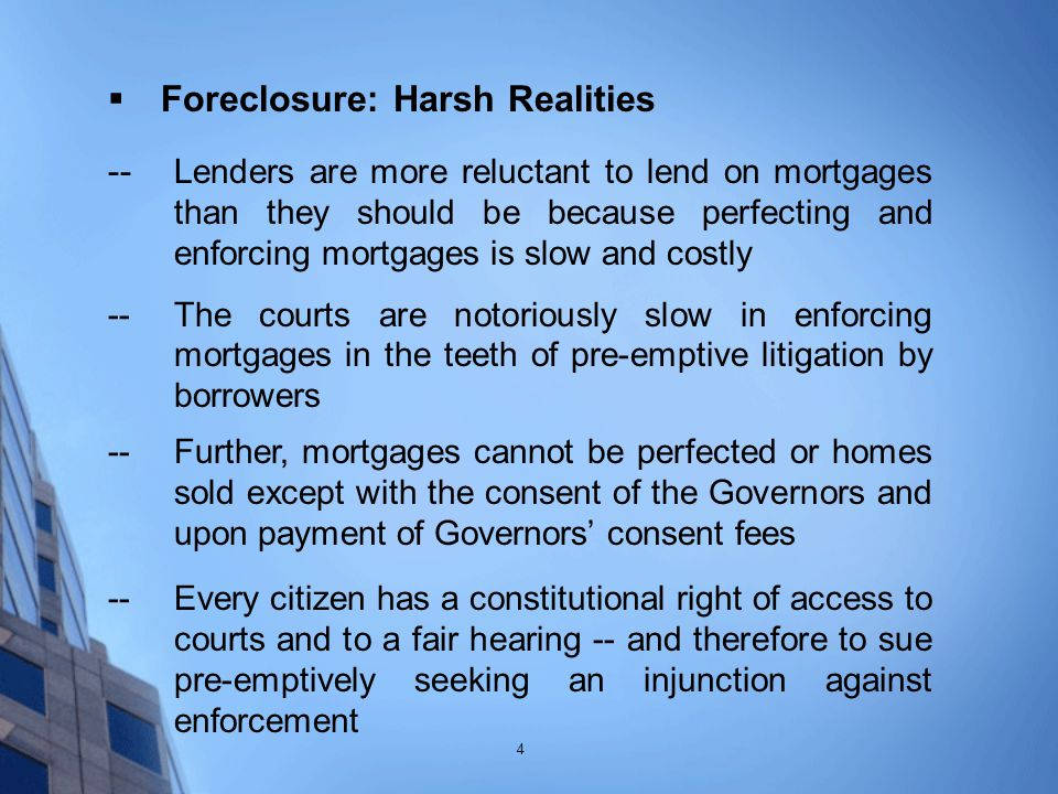  Foreclosure: Harsh Realities -- Lenders are more reluctant to lend on mortgages than they should be because perfecting and enforcing mortgages is slow and costly -- The courts are notoriously slow in enforcing mortgages in the teeth of pre-emptive litigation by borrowers --Further, mortgages cannot be perfected or homes sold except with the consent of the Governors and upon payment of Governors' consent fees --Every citizen has a constitutional right of access to courts and to a fair hearing -- and therefore to sue pre-emptively seeking an injunction against enforcement 4