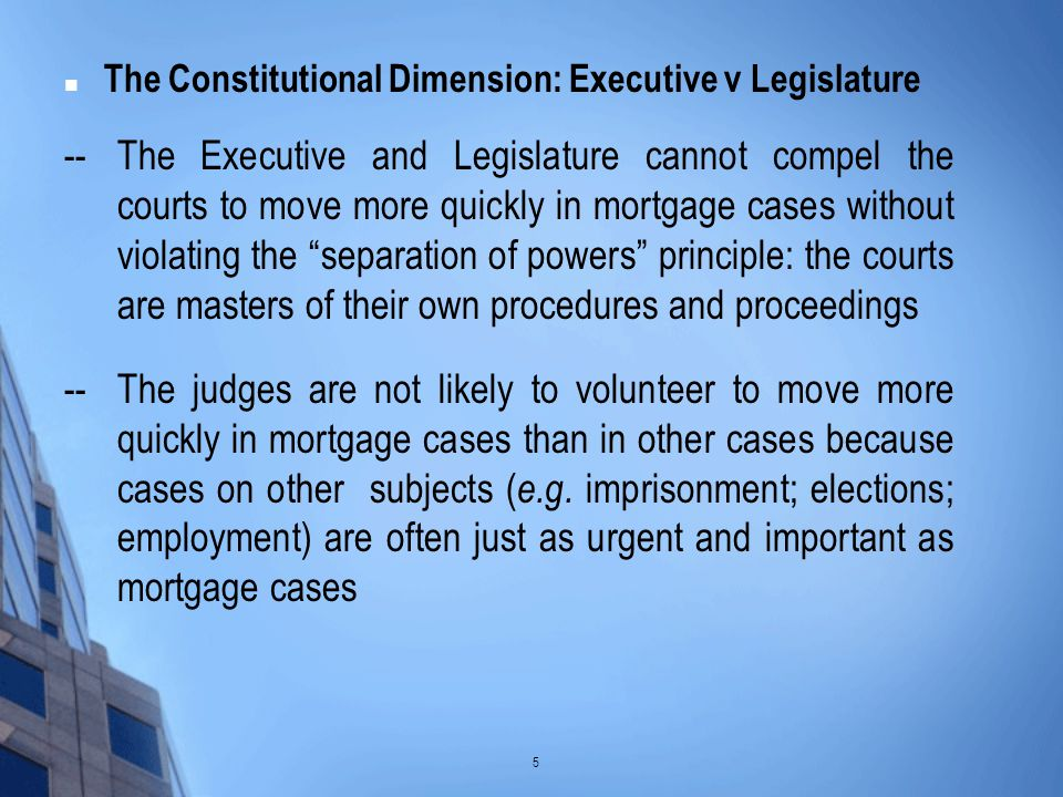 The Constitutional Dimension: Executive v Legislature --The Executive and Legislature cannot compel the courts to move more quickly in mortgage cases without violating the separation of powers principle: the courts are masters of their own procedures and proceedings --The judges are not likely to volunteer to move more quickly in mortgage cases than in other cases because cases on other subjects ( e.g.