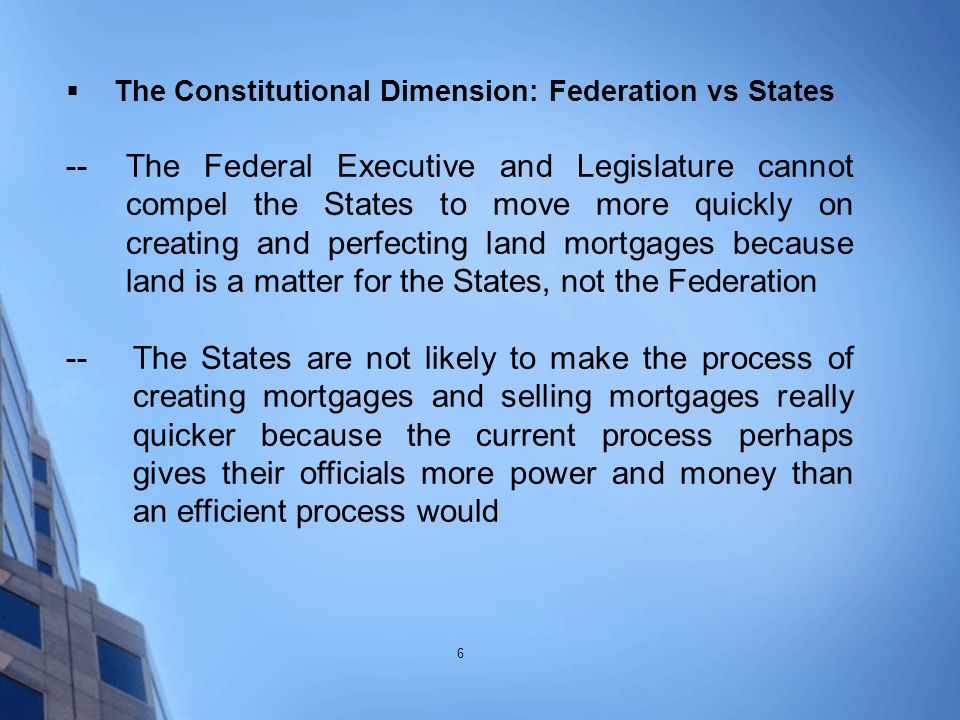  The Constitutional Dimension: Federation vs States -- The Federal Executive and Legislature cannot compel the States to move more quickly on creating and perfecting land mortgages because land is a matter for the States, not the Federation --The States are not likely to make the process of creating mortgages and selling mortgages really quicker because the current process perhaps gives their officials more power and money than an efficient process would 6
