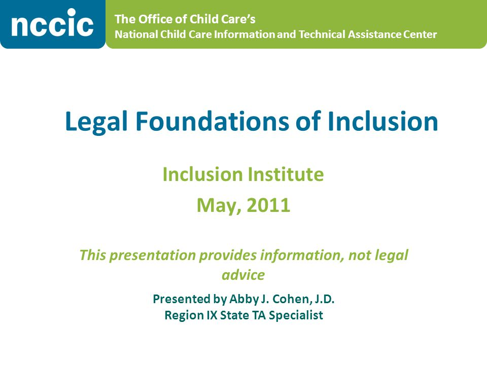 The Office of Child Care's National Child Care Information and Technical Assistance Center Legal Foundations of Inclusion Inclusion Institute May, 2011 This presentation provides information, not legal advice Presented by Abby J.