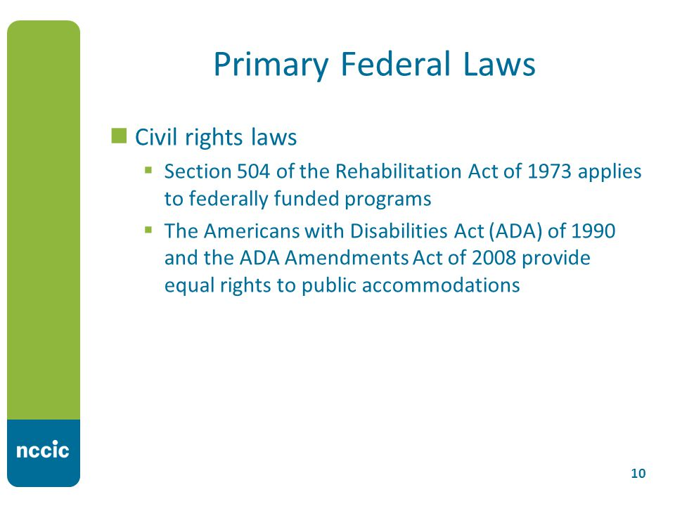 Primary Federal Laws Civil rights laws  Section 504 of the Rehabilitation Act of 1973 applies to federally funded programs  The Americans with Disabilities Act (ADA) of 1990 and the ADA Amendments Act of 2008 provide equal rights to public accommodations 10