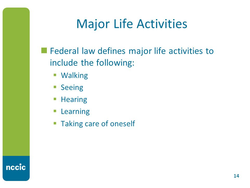 Major Life Activities Federal law defines major life activities to include the following:  Walking  Seeing  Hearing  Learning  Taking care of oneself 14