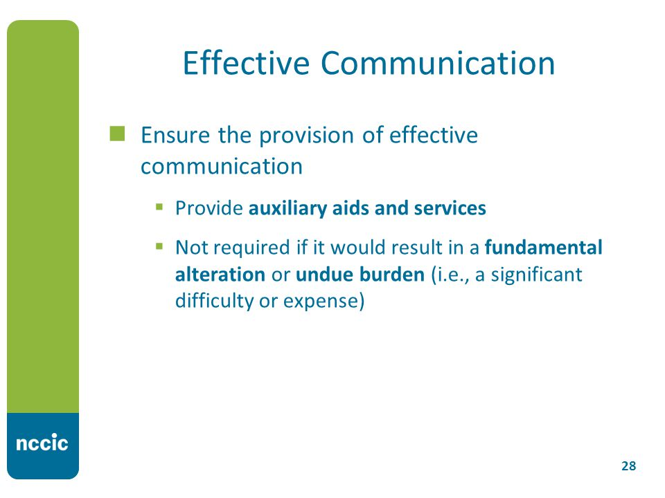 Effective Communication Ensure the provision of effective communication  Provide auxiliary aids and services  Not required if it would result in a fundamental alteration or undue burden (i.e., a significant difficulty or expense) 28