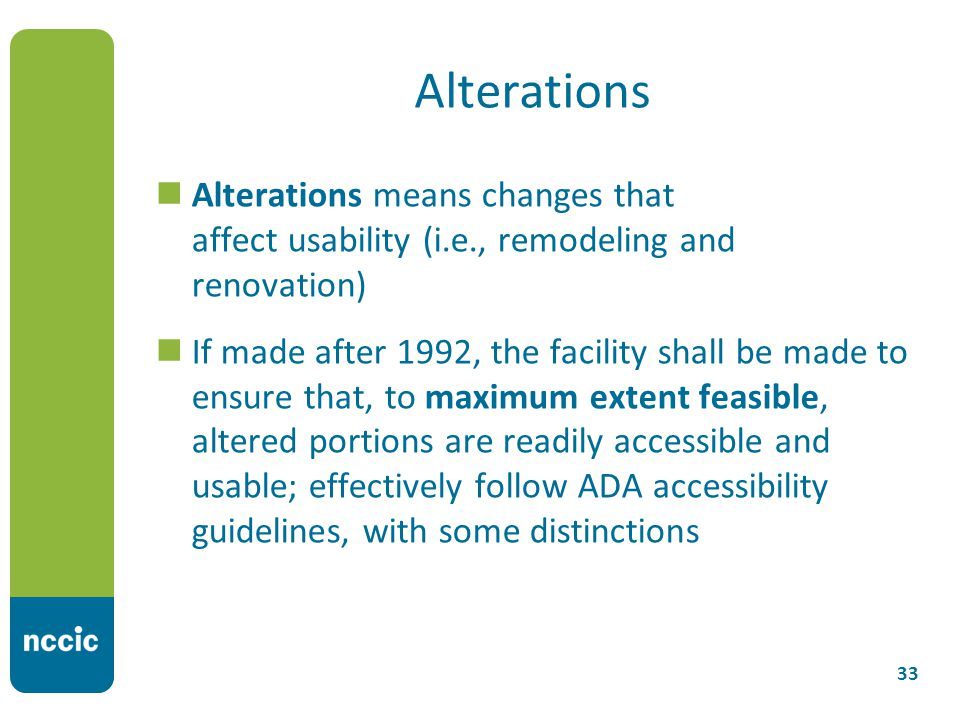 Alterations Alterations means changes that affect usability (i.e., remodeling and renovation) If made after 1992, the facility shall be made to ensure that, to maximum extent feasible, altered portions are readily accessible and usable; effectively follow ADA accessibility guidelines, with some distinctions 33