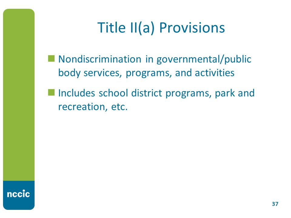 Title II(a) Provisions Nondiscrimination in governmental/public body services, programs, and activities Includes school district programs, park and recreation, etc.