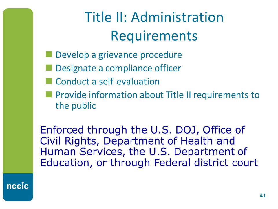 Title II: Administration Requirements Develop a grievance procedure Designate a compliance officer Conduct a self-evaluation Provide information about Title II requirements to the public 41 Enforced through the U.S.