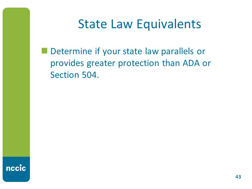 State Law Equivalents Determine if your state law parallels or provides greater protection than ADA or Section 504.