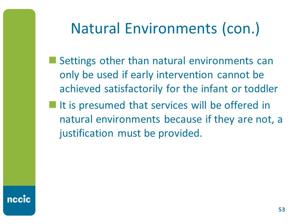 Natural Environments (con.) Settings other than natural environments can only be used if early intervention cannot be achieved satisfactorily for the infant or toddler It is presumed that services will be offered in natural environments because if they are not, a justification must be provided.