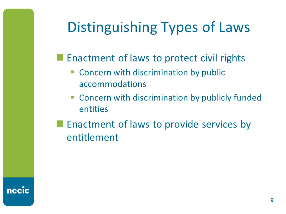 Distinguishing Types of Laws 9 Enactment of laws to protect civil rights  Concern with discrimination by public accommodations  Concern with discrimination by publicly funded entities Enactment of laws to provide services by entitlement
