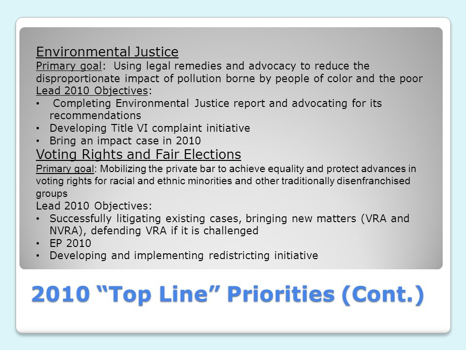 2010 Top Line Priorities (Cont.) Environmental Justice Primary goal: Using legal remedies and advocacy to reduce the disproportionate impact of pollution borne by people of color and the poor Lead 2010 Objectives: Completing Environmental Justice report and advocating for its recommendations Developing Title VI complaint initiative Bring an impact case in 2010 Voting Rights and Fair Elections Primary goal: Mobilizing the private bar to achieve equality and protect advances in voting rights for racial and ethnic minorities and other traditionally disenfranchised groups Lead 2010 Objectives: Successfully litigating existing cases, bringing new matters (VRA and NVRA), defending VRA if it is challenged EP 2010 Developing and implementing redistricting initiative