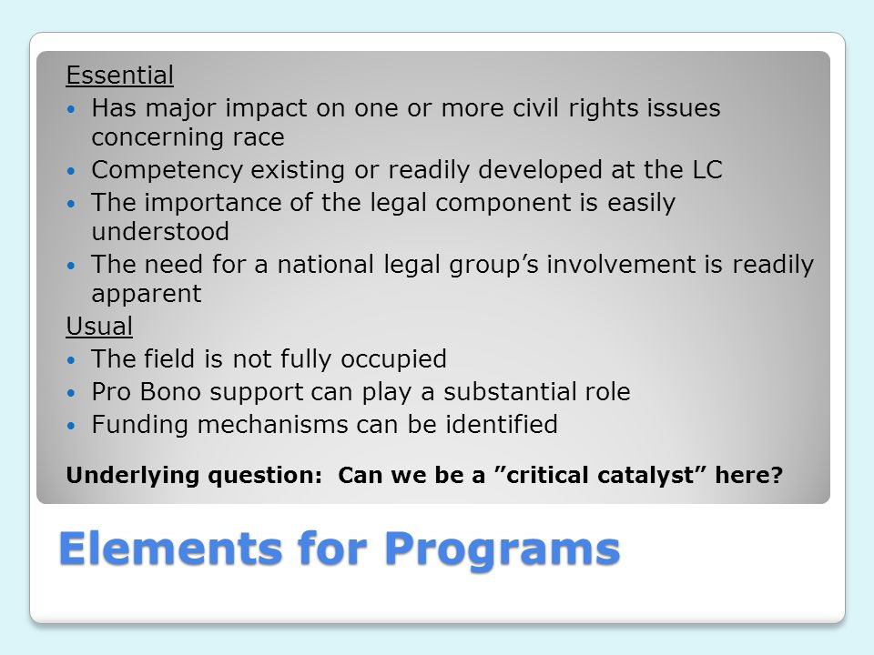 Elements for Programs Essential Has major impact on one or more civil rights issues concerning race Competency existing or readily developed at the LC The importance of the legal component is easily understood The need for a national legal group's involvement is readily apparent Usual The field is not fully occupied Pro Bono support can play a substantial role Funding mechanisms can be identified Underlying question: Can we be a critical catalyst here?