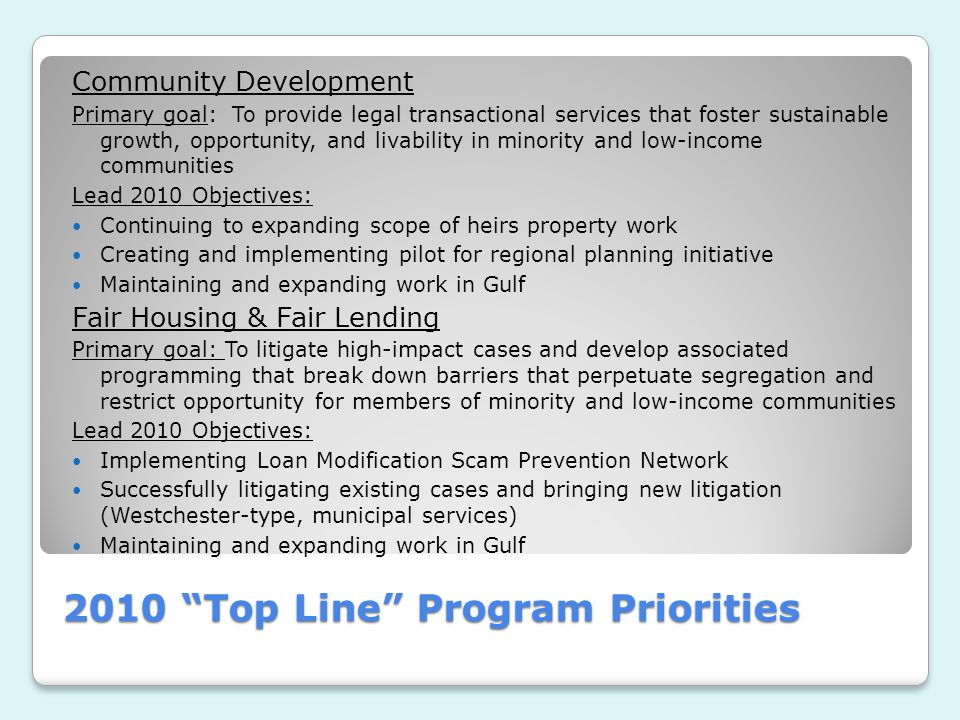 2010 Top Line Program Priorities Community Development Primary goal: To provide legal transactional services that foster sustainable growth, opportunity, and livability in minority and low-income communities Lead 2010 Objectives: Continuing to expanding scope of heirs property work Creating and implementing pilot for regional planning initiative Maintaining and expanding work in Gulf Fair Housing & Fair Lending Primary goal: To litigate high-impact cases and develop associated programming that break down barriers that perpetuate segregation and restrict opportunity for members of minority and low-income communities Lead 2010 Objectives: Implementing Loan Modification Scam Prevention Network Successfully litigating existing cases and bringing new litigation (Westchester-type, municipal services) Maintaining and expanding work in Gulf