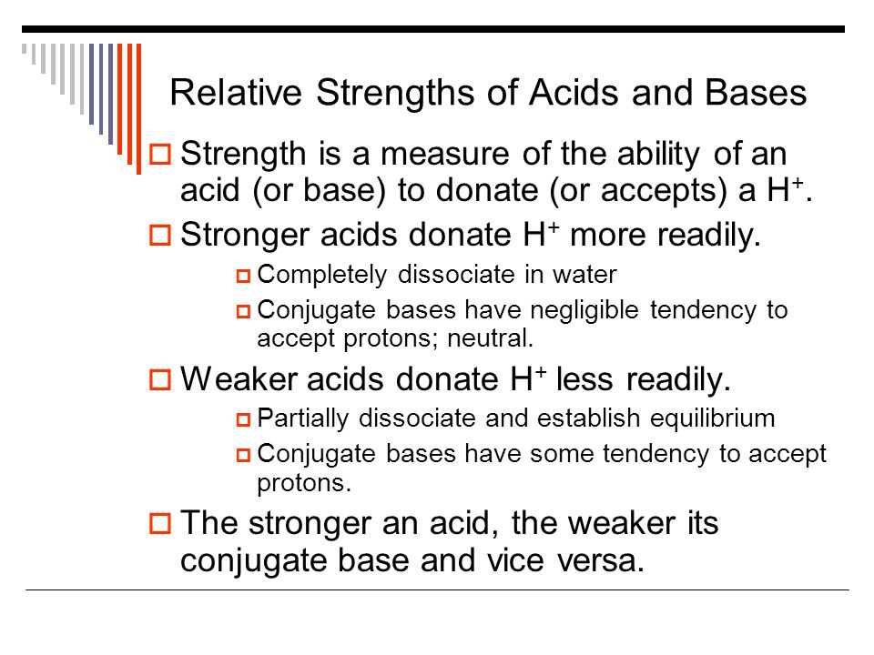 Relative Strengths of Acids and Bases  Strength is a measure of the ability of an acid (or base) to donate (or accepts) a H +.