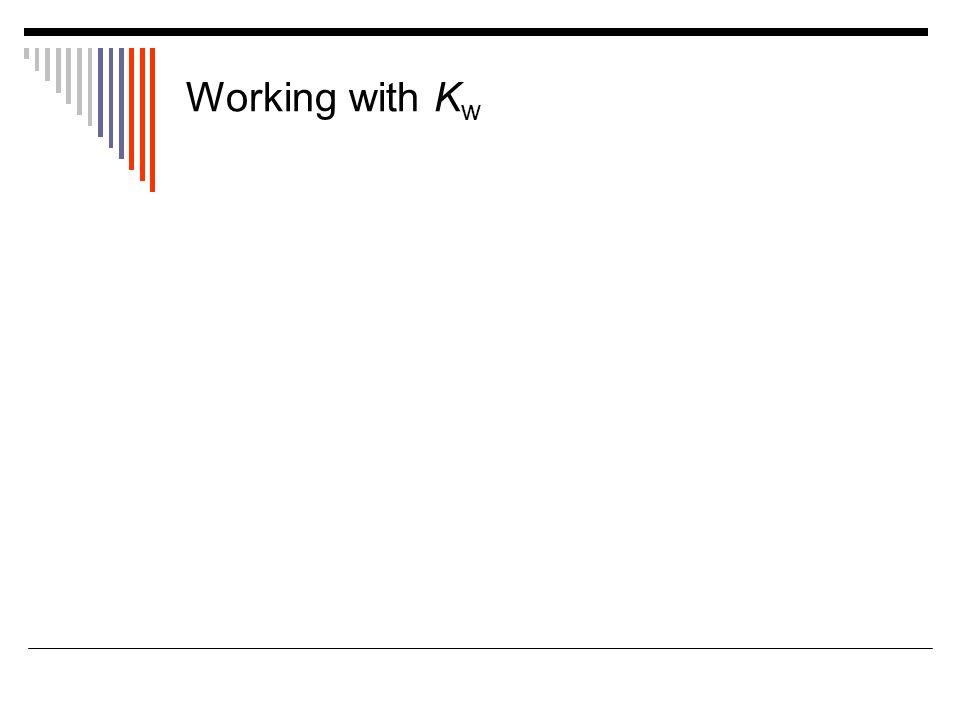 Working with K w