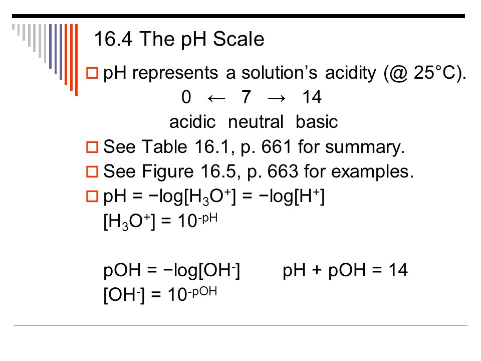 16.4 The pH Scale  pH represents a solution's acidity (@ 25°C).
