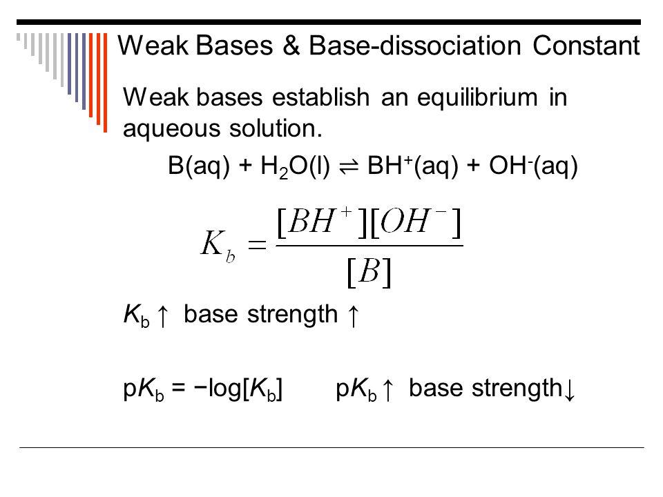 Weak Bases & Base-dissociation Constant Weak bases establish an equilibrium in aqueous solution. B(aq) + H 2 O(l) ⇌ BH + (aq) + OH - (aq) K b ↑ base s