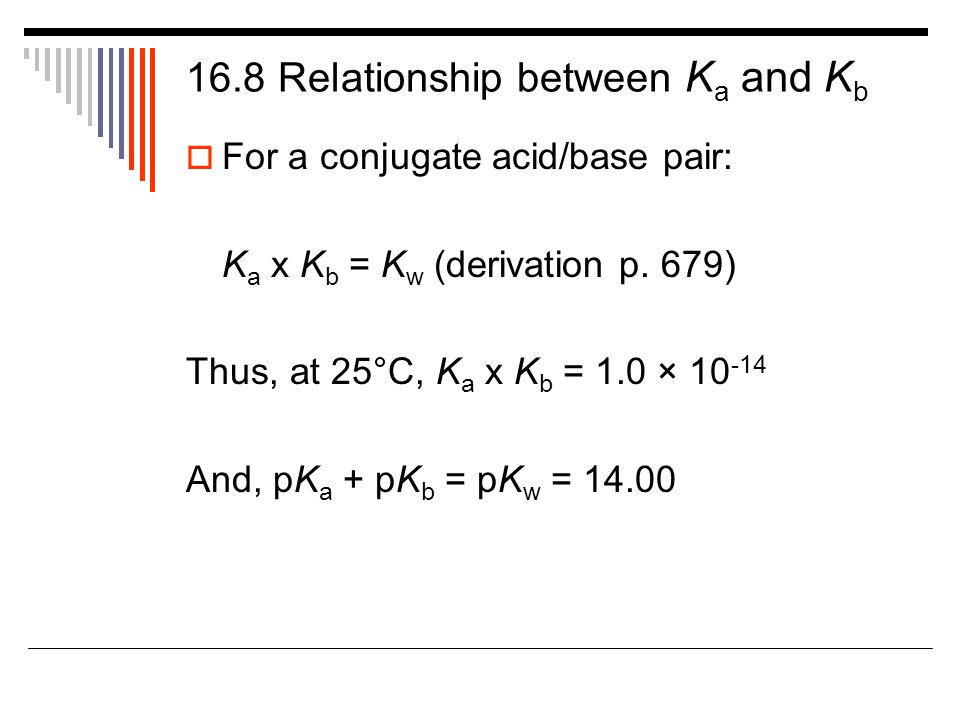 16.8 Relationship between K a and K b  For a conjugate acid/base pair: K a x K b = K w (derivation p.