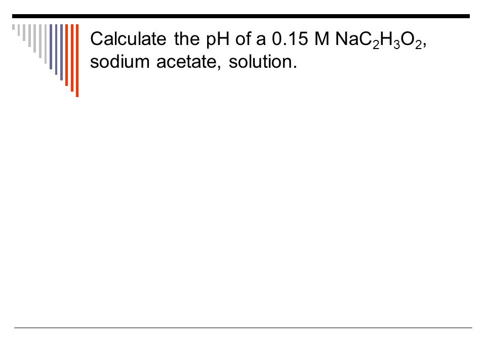 Calculate the pH of a 0.15 M NaC 2 H 3 O 2, sodium acetate, solution.