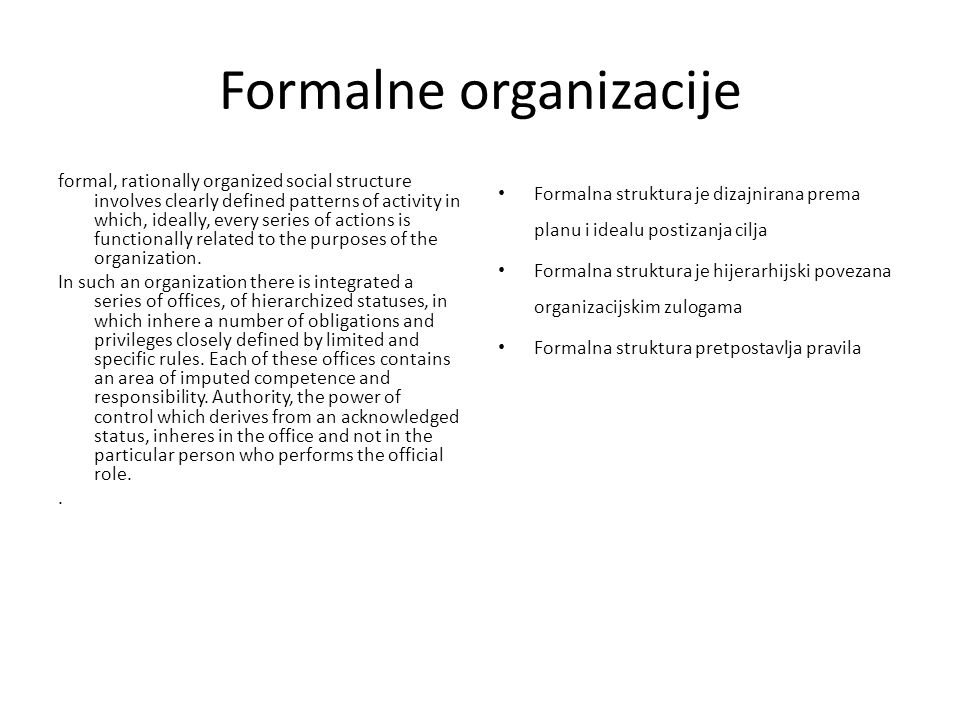 Formalne organizacije formal, rationally organized social structure involves clearly defined patterns of activity in which, ideally, every series of actions is functionally related to the purposes of the organization.