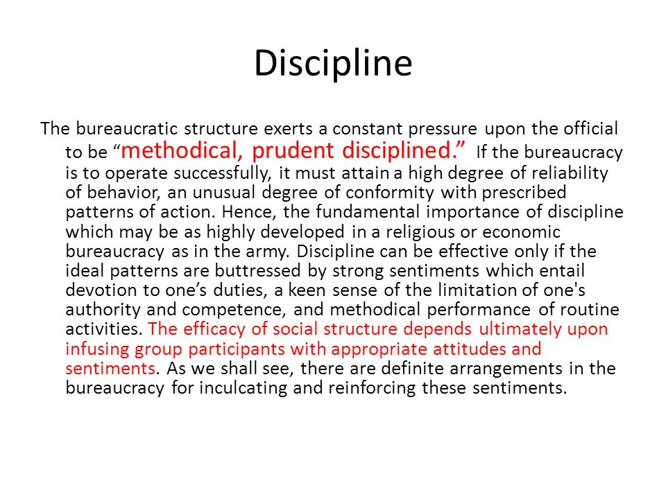 Discipline The bureaucratic structure exerts a constant pressure upon the official to be methodical, prudent disciplined. If the bureaucracy is to operate successfully, it must attain a high degree of reliability of behavior, an unusual degree of conformity with prescribed patterns of action.