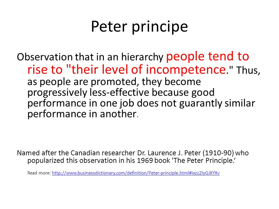 Peter principe Observation that in an hierarchy people tend to rise to their level of incompetence. Thus, as people are promoted, they become progressively less-effective because good performance in one job does not guarantly similar performance in another.