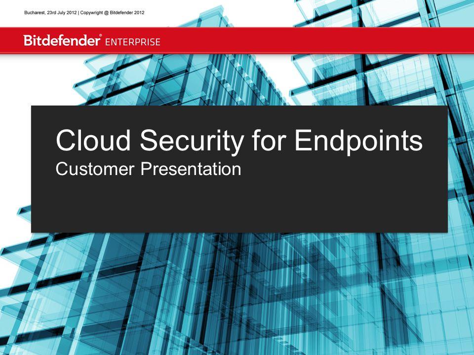 Bucharest, July 31, 2012 | Copyright @ Bitdefender 2012 Cloud Security for Endpoints Customer Presentation
