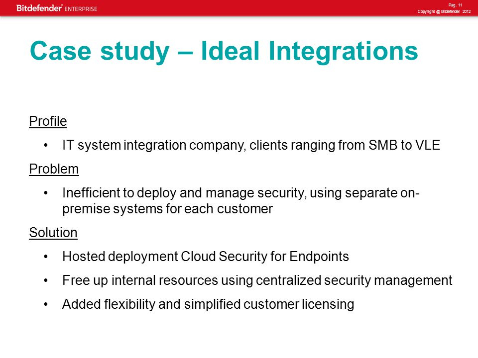 Pag. 11 Copyright @ Bitdefender 2012 Case study – Ideal Integrations Profile IT system integration company, clients ranging from SMB to VLE Problem In