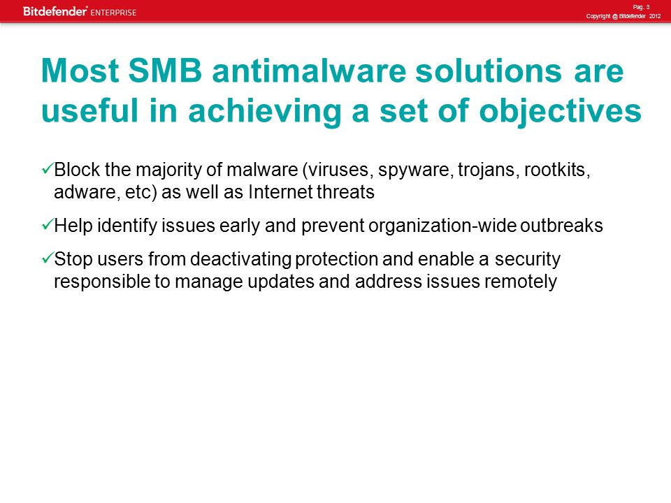 Pag. 3 Copyright @ Bitdefender 2012 Most SMB antimalware solutions are useful in achieving a set of objectives Block the majority of malware (viruses,