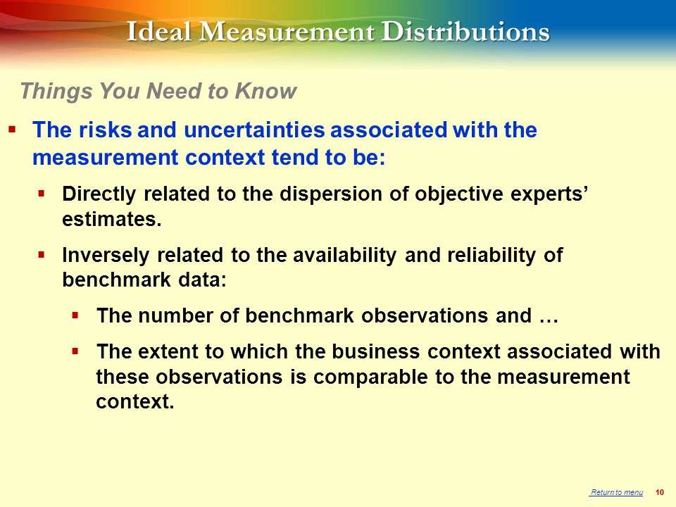 10 Ideal Measurement Distributions  The risks and uncertainties associated with the measurement context tend to be:  Directly related to the dispersion of objective experts' estimates.