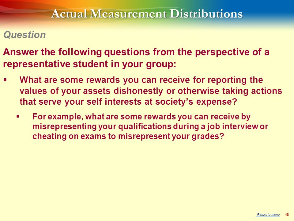 18 Actual Measurement Distributions Answer the following questions from the perspective of a representative student in your group:  What are some rewards you can receive for reporting the values of your assets dishonestly or otherwise taking actions that serve your self interests at society's expense.