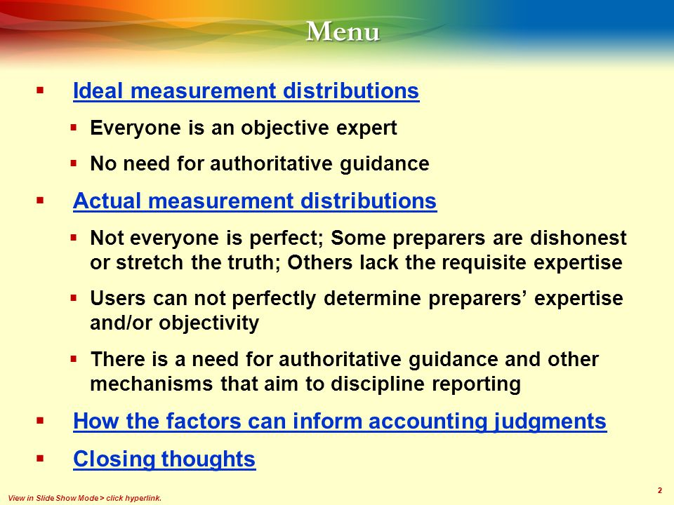 22Menu  Ideal measurement distributions Ideal measurement distributions  Everyone is an objective expert  No need for authoritative guidance  Actual measurement distributions Actual measurement distributions  Not everyone is perfect; Some preparers are dishonest or stretch the truth; Others lack the requisite expertise  Users can not perfectly determine preparers' expertise and/or objectivity  There is a need for authoritative guidance and other mechanisms that aim to discipline reporting  How the factors can inform accounting judgments How the factors can inform accounting judgments  Closing thoughts Closing thoughts View in Slide Show Mode > click hyperlink.