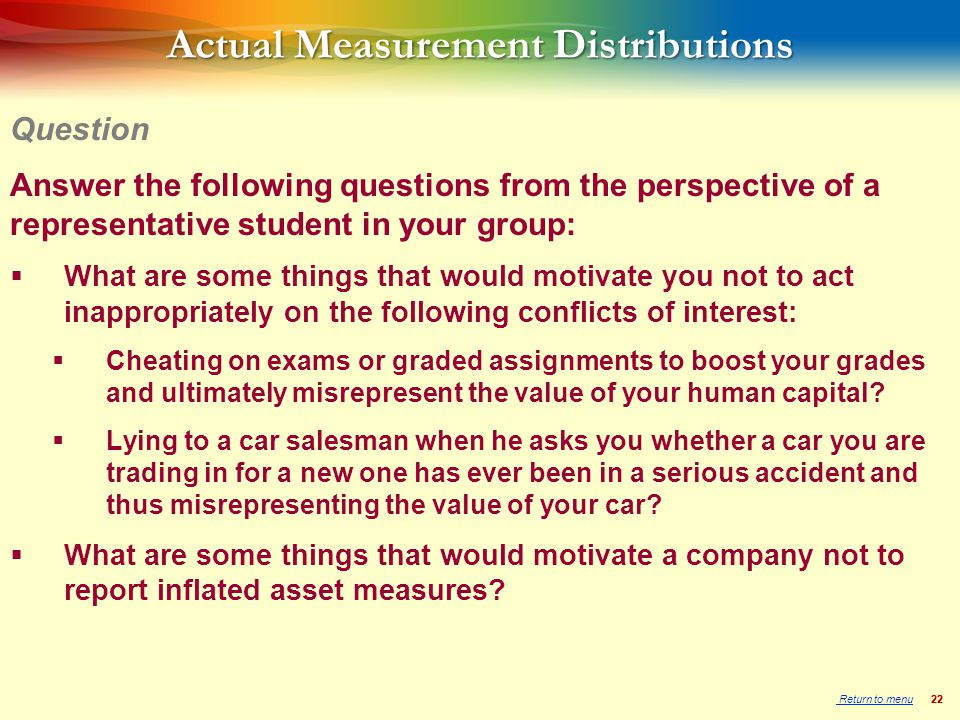 22 Actual Measurement Distributions Answer the following questions from the perspective of a representative student in your group:  What are some things that would motivate you not to act inappropriately on the following conflicts of interest:  Cheating on exams or graded assignments to boost your grades and ultimately misrepresent the value of your human capital.