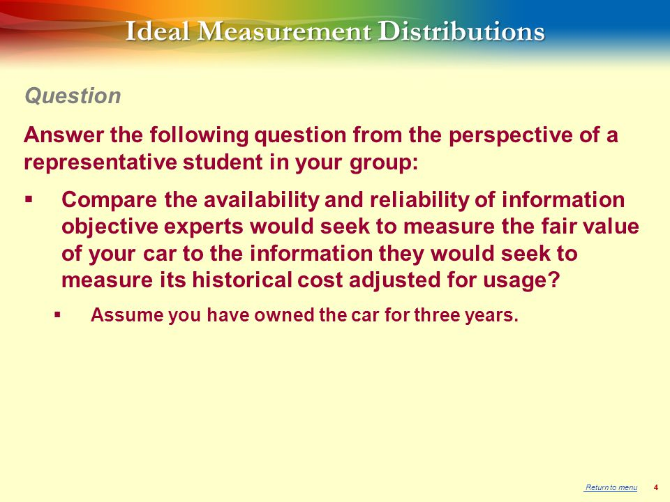 44 Ideal Measurement Distributions Answer the following question from the perspective of a representative student in your group:  Compare the availability and reliability of information objective experts would seek to measure the fair value of your car to the information they would seek to measure its historical cost adjusted for usage.