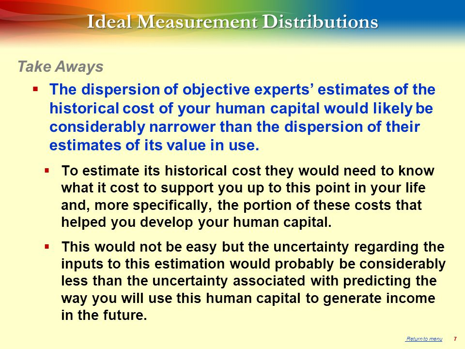 77 Ideal Measurement Distributions  The dispersion of objective experts' estimates of the historical cost of your human capital would likely be considerably narrower than the dispersion of their estimates of its value in use.