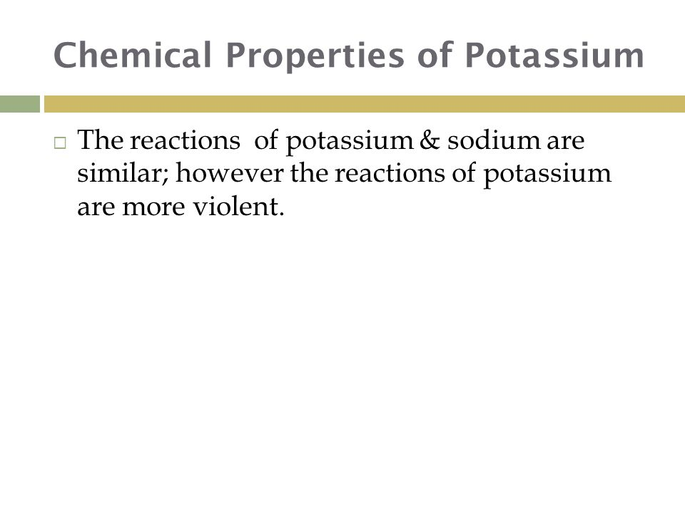 Chemical Properties of Potassium  The reactions of potassium & sodium are similar; however the reactions of potassium are more violent.