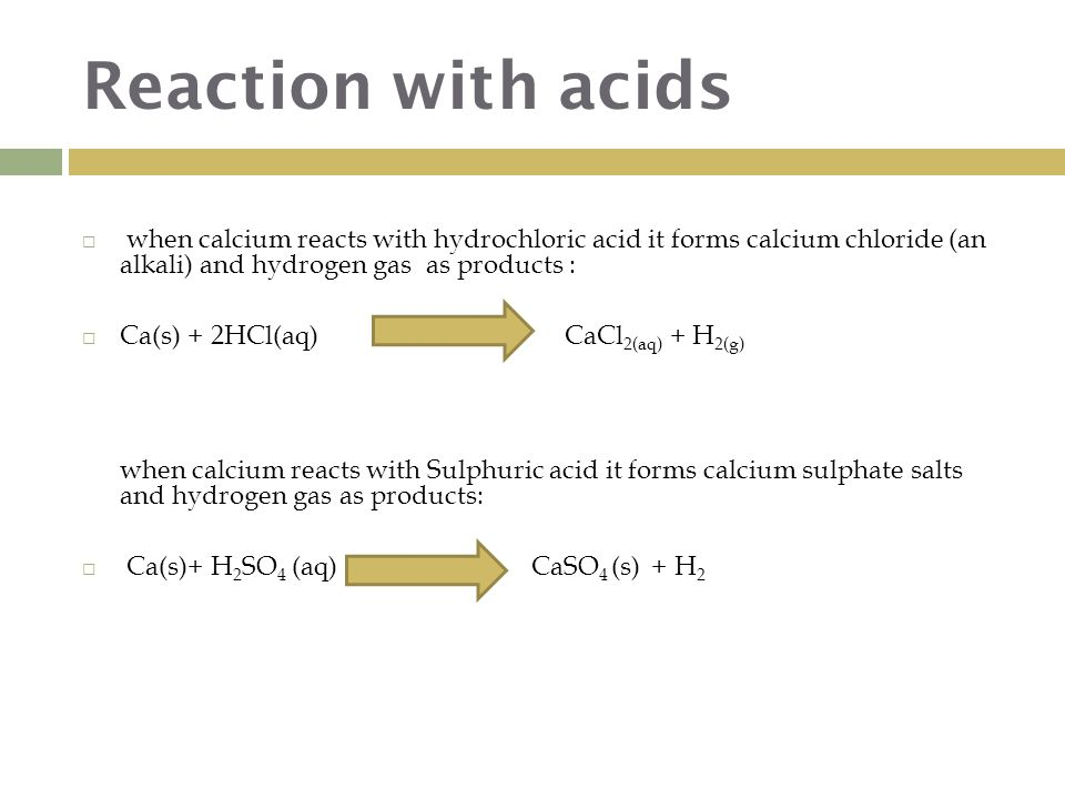 Reaction with acids  when calcium reacts with hydrochloric acid it forms calcium chloride (an alkali) and hydrogen gas as products :  Ca(s) + 2HCl(aq) CaCl 2(aq) + H 2(g) when calcium reacts with Sulphuric acid it forms calcium sulphate salts and hydrogen gas as products:  Ca(s)+ H 2 SO 4 (aq) CaSO 4 (s) + H 2