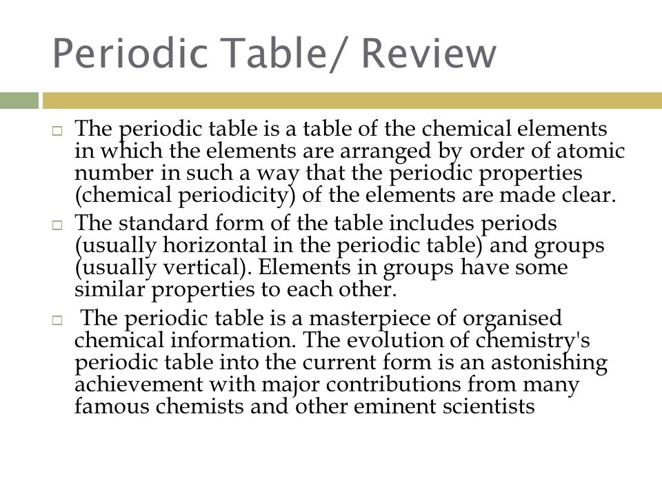 Periodic Table/ Review  The periodic table is a table of the chemical elements in which the elements are arranged by order of atomic number in such a way that the periodic properties (chemical periodicity) of the elements are made clear.