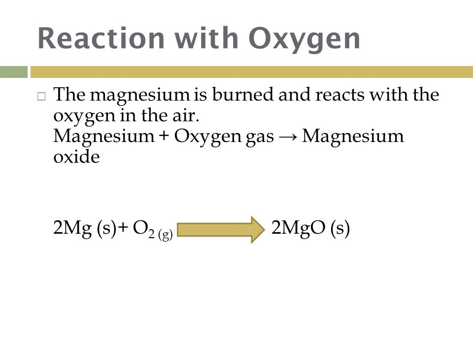 Reaction with Oxygen  The magnesium is burned and reacts with the oxygen in the air.