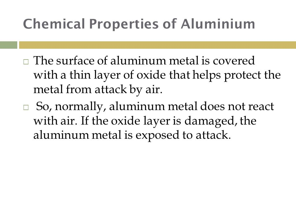 Chemical Properties of Aluminium  The surface of aluminum metal is covered with a thin layer of oxide that helps protect the metal from attack by air.