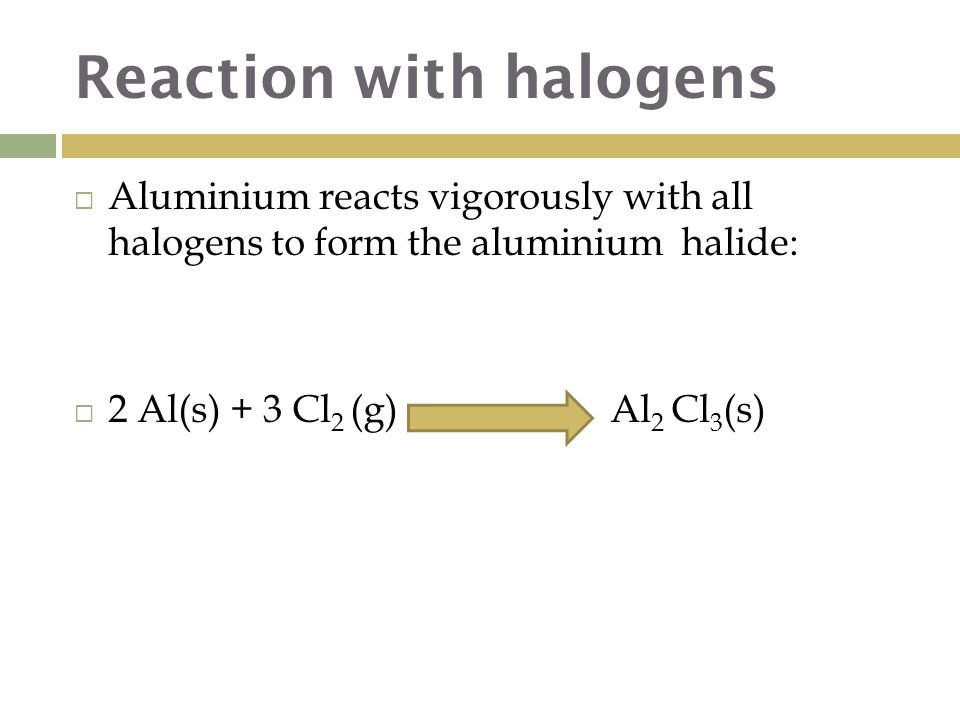 Reaction with halogens  Aluminium reacts vigorously with all halogens to form the aluminium halide:  2 Al(s) + 3 Cl 2 (g) Al 2 Cl 3 (s)
