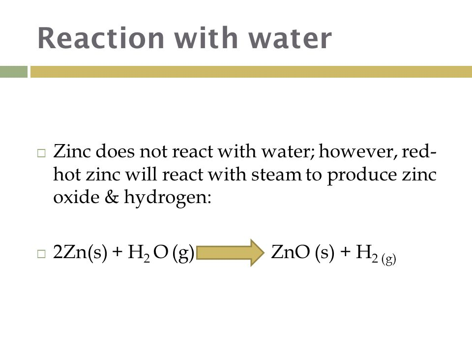 Reaction with water  Zinc does not react with water; however, red- hot zinc will react with steam to produce zinc oxide & hydrogen:  2Zn(s) + H 2 O (g) → ZnO (s) + H 2 (g)