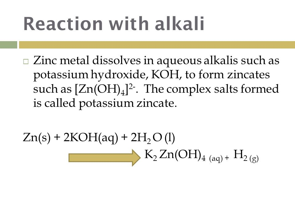 Reaction with alkali  Zinc metal dissolves in aqueous alkalis such as potassium hydroxide, KOH, to form zincates such as [Zn(OH) 4 ] 2-.